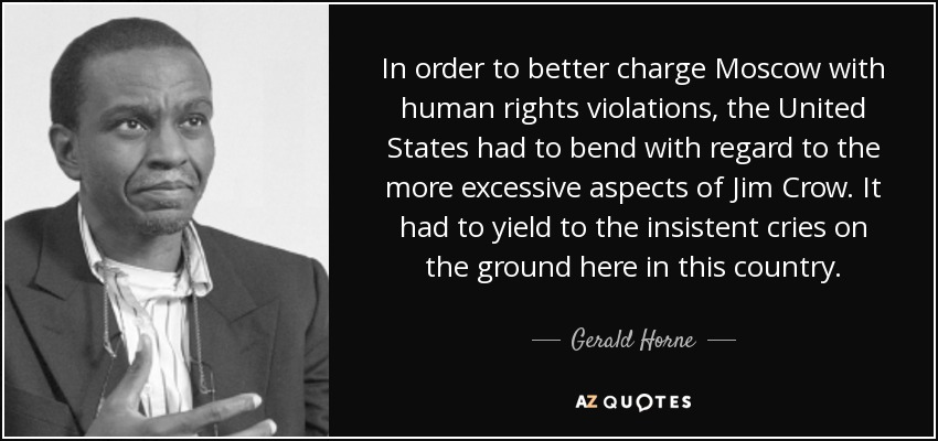 In order to better charge Moscow with human rights violations, the United States had to bend with regard to the more excessive aspects of Jim Crow. It had to yield to the insistent cries on the ground here in this country. - Gerald Horne