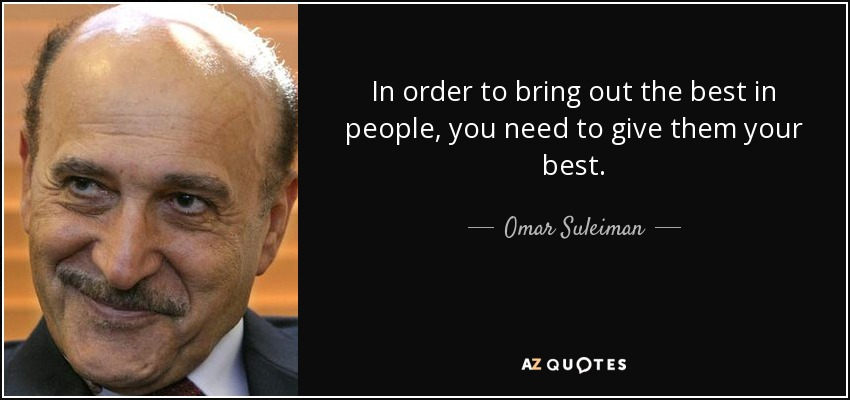 In order to bring out the best in people, you need to give them your best. - Omar Suleiman