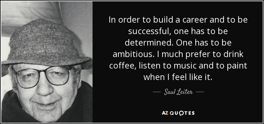 In order to build a career and to be successful, one has to be determined. One has to be ambitious. I much prefer to drink coffee, listen to music and to paint when I feel like it. - Saul Leiter