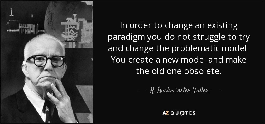 In order to change an existing paradigm you do not struggle to try and change the problematic model. You create a new model and make the old one obsolete. - R. Buckminster Fuller