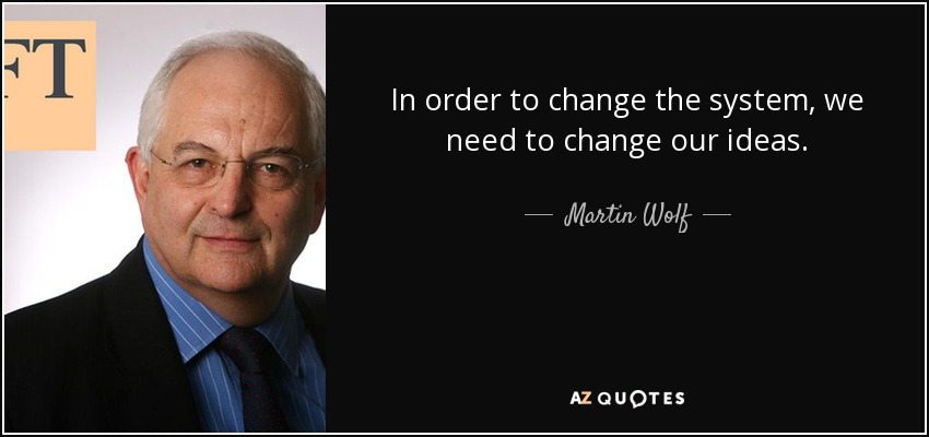 In order to change the system, we need to change our ideas. - Martin Wolf