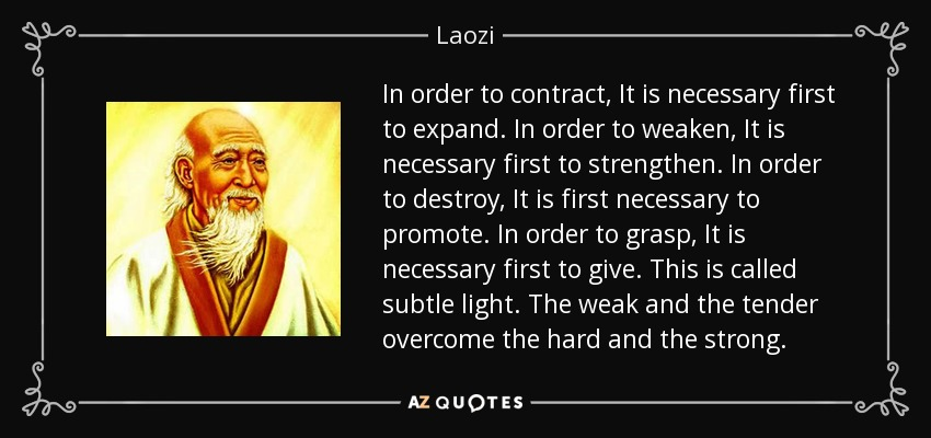 In order to contract, It is necessary first to expand. In order to weaken, It is necessary first to strengthen. In order to destroy, It is first necessary to promote. In order to grasp, It is necessary first to give. This is called subtle light. The weak and the tender overcome the hard and the strong. - Laozi
