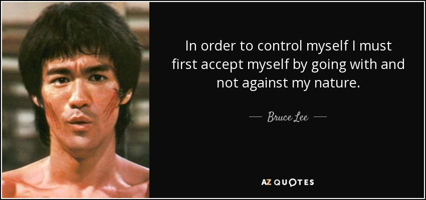In order to control myself I must first accept myself by going with and not against my nature. - Bruce Lee