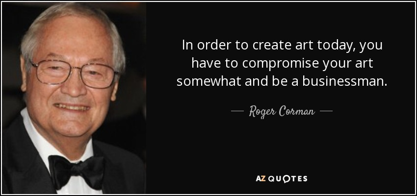 In order to create art today, you have to compromise your art somewhat and be a businessman. - Roger Corman