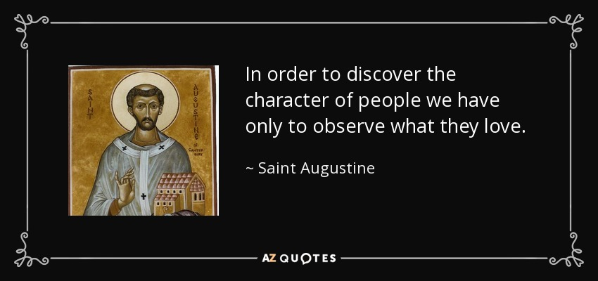 In order to discover the character of people we have only to observe what they love. - Saint Augustine