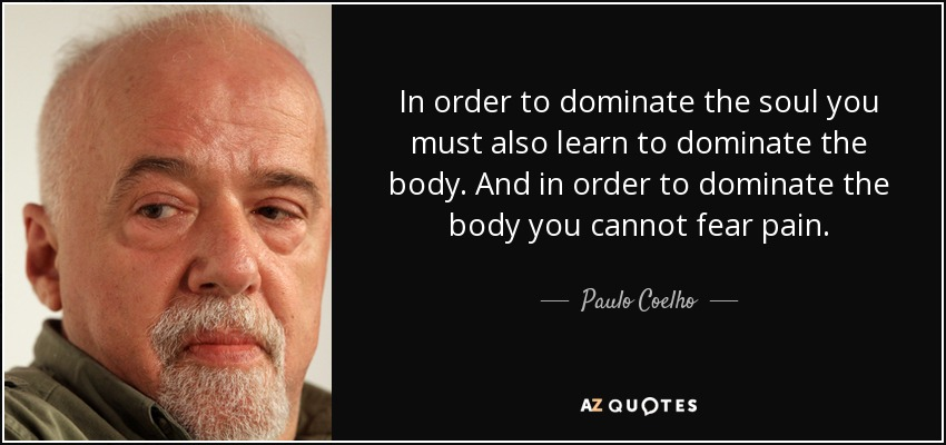 In order to dominate the soul you must also learn to dominate the body. And in order to dominate the body you cannot fear pain. - Paulo Coelho