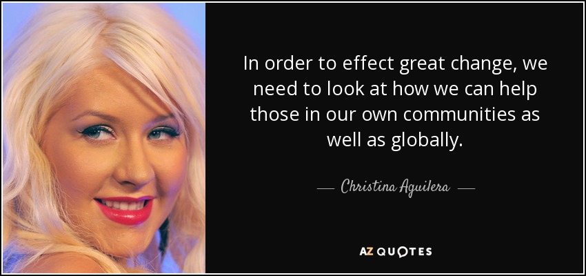 In order to effect great change, we need to look at how we can help those in our own communities as well as globally. - Christina Aguilera