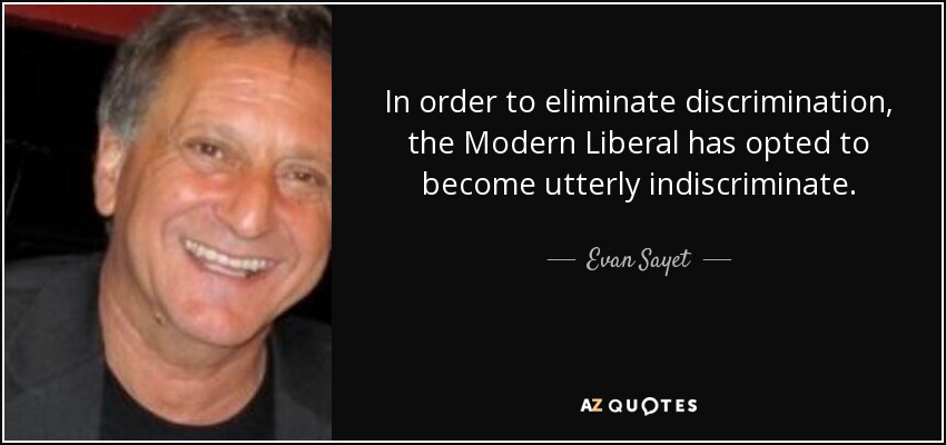 In order to eliminate discrimination, the Modern Liberal has opted to become utterly indiscriminate. - Evan Sayet