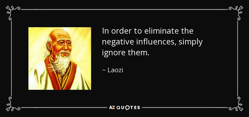 In order to eliminate the negative influences, simply ignore them. - Laozi