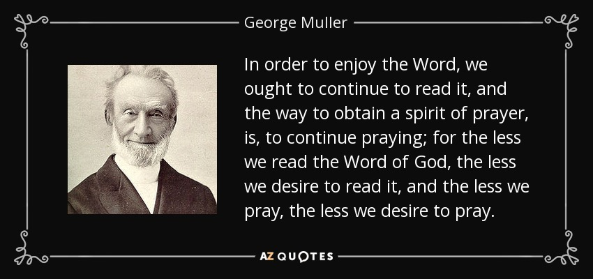 In order to enjoy the Word, we ought to continue to read it, and the way to obtain a spirit of prayer, is, to continue praying; for the less we read the Word of God, the less we desire to read it, and the less we pray, the less we desire to pray. - George Muller