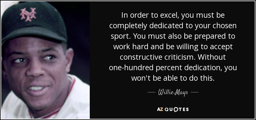 In order to excel, you must be completely dedicated to your chosen sport. You must also be prepared to work hard and be willing to accept constructive criticism. Without one-hundred percent dedication, you won't be able to do this. - Willie Mays