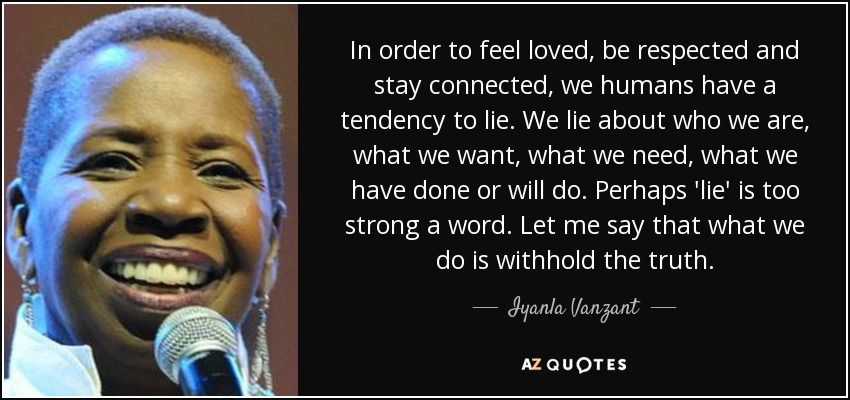 In order to feel loved, be respected and stay connected, we humans have a tendency to lie. We lie about who we are, what we want, what we need, what we have done or will do. Perhaps 'lie' is too strong a word. Let me say that what we do is withhold the truth. - Iyanla Vanzant