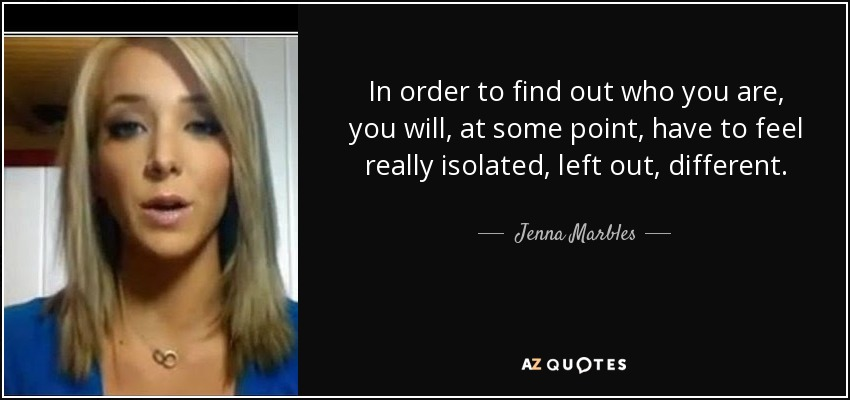 In order to find out who you are, you will, at some point, have to feel really isolated, left out, different. - Jenna Marbles