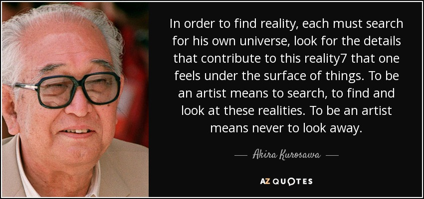 In order to find reality, each must search for his own universe, look for the details that contribute to this reality7 that one feels under the surface of things. To be an artist means to search, to find and look at these realities. To be an artist means never to look away. - Akira Kurosawa