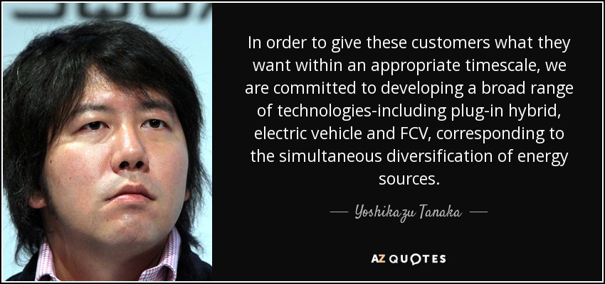 In order to give these customers what they want within an appropriate timescale, we are committed to developing a broad range of technologies-including plug-in hybrid, electric vehicle and FCV, corresponding to the simultaneous diversification of energy sources. - Yoshikazu Tanaka