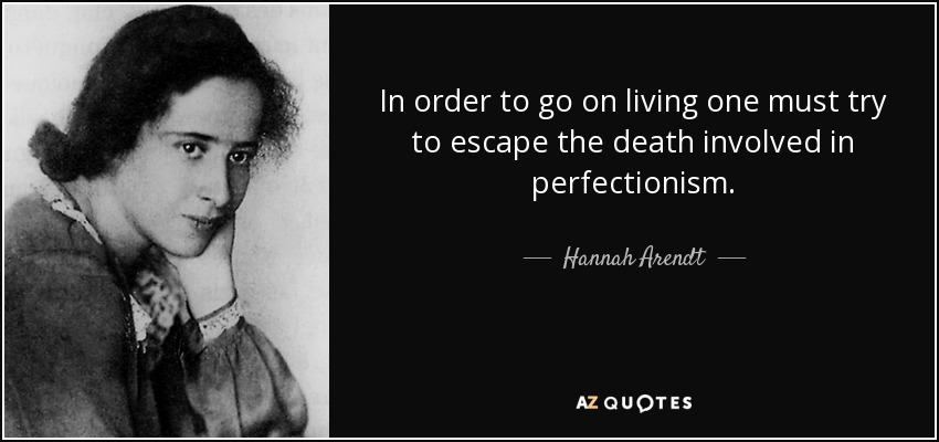 In order to go on living one must try to escape the death involved in perfectionism. - Hannah Arendt