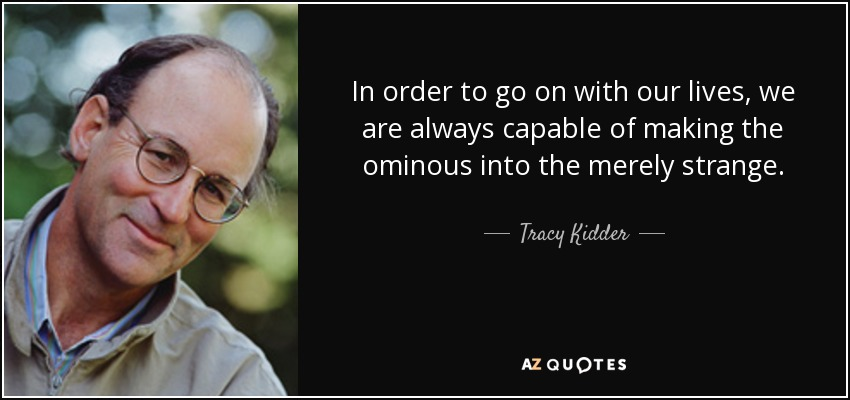 In order to go on with our lives, we are always capable of making the ominous into the merely strange. - Tracy Kidder