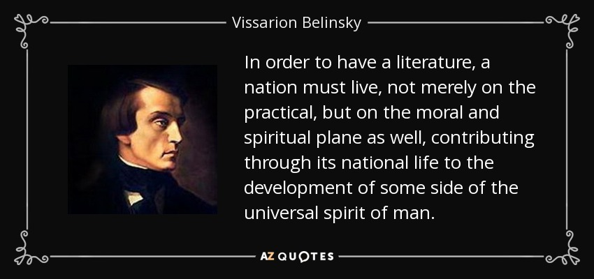 In order to have a literature, a nation must live, not merely on the practical, but on the moral and spiritual plane as well, contributing through its national life to the development of some side of the universal spirit of man. - Vissarion Belinsky