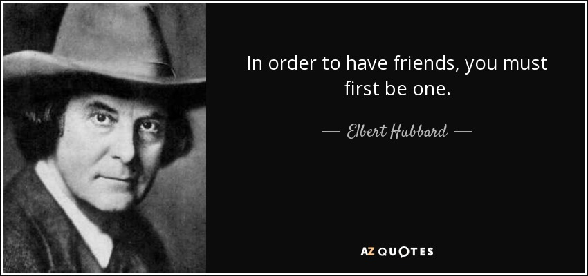 In order to have friends, you must first be one. - Elbert Hubbard