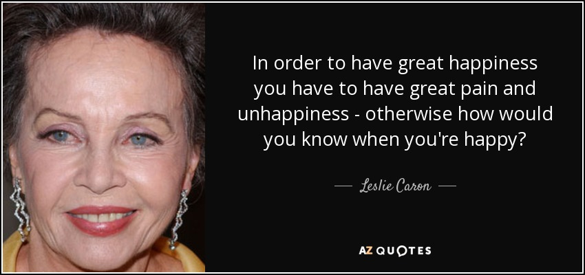 In order to have great happiness you have to have great pain and unhappiness - otherwise how would you know when you're happy? - Leslie Caron