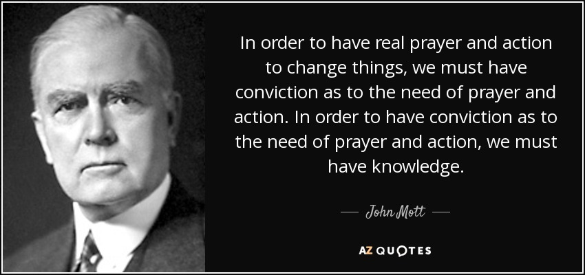 In order to have real prayer and action to change things, we must have conviction as to the need of prayer and action. In order to have conviction as to the need of prayer and action, we must have knowledge. - John Mott