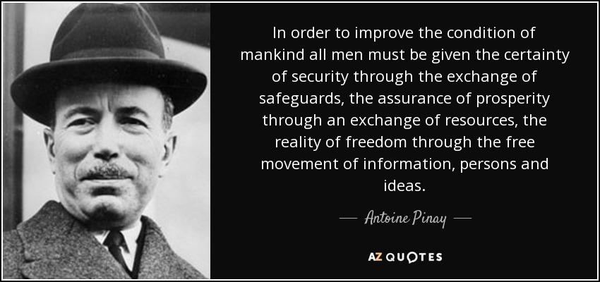 In order to improve the condition of mankind all men must be given the certainty of security through the exchange of safeguards, the assurance of prosperity through an exchange of resources, the reality of freedom through the free movement of information, persons and ideas. - Antoine Pinay