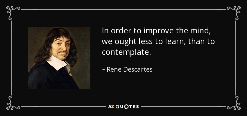 In order to improve the mind, we ought less to learn, than to contemplate. - Rene Descartes