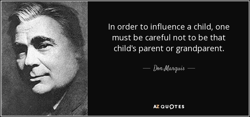 In order to influence a child, one must be careful not to be that child's parent or grandparent. - Don Marquis