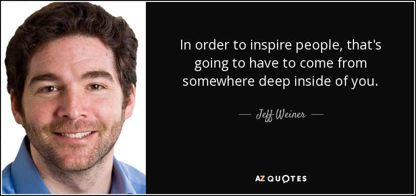 In order to inspire people, that's going to have to come from somewhere deep inside of you. - Jeff Weiner