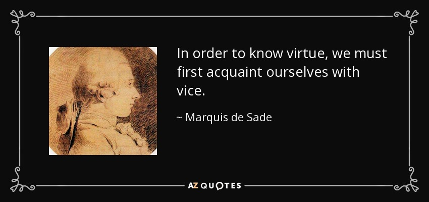 In order to know virtue, we must first acquaint ourselves with vice. - Marquis de Sade