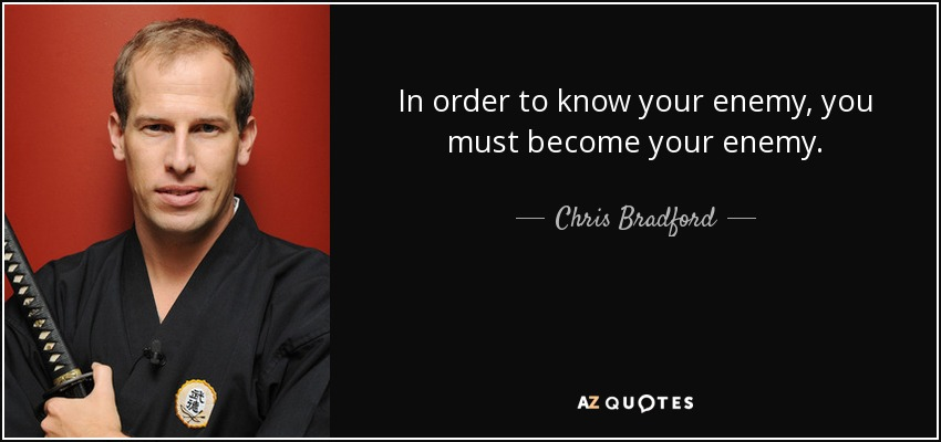 In order to know your enemy, you must become your enemy. - Chris Bradford