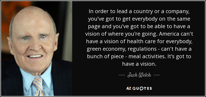 In order to lead a country or a company, you've got to get everybody on the same page and you've got to be able to have a vision of where you're going. America can't have a vision of health care for everybody, green economy, regulations - can't have a bunch of piece-meal activities. It's got to have a vision. - Jack Welch