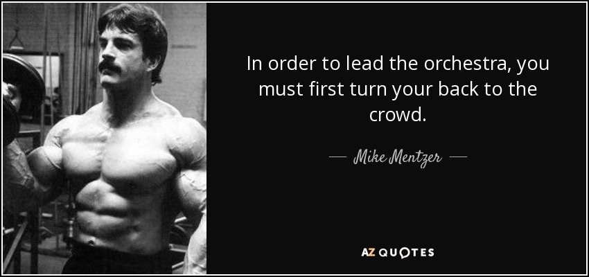 In order to lead the orchestra, you must first turn your back to the crowd. - Mike Mentzer
