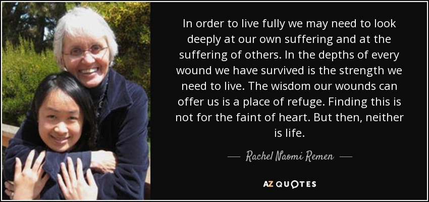 In order to live fully we may need to look deeply at our own suffering and at the suffering of others. In the depths of every wound we have survived is the strength we need to live. The wisdom our wounds can offer us is a place of refuge. Finding this is not for the faint of heart. But then, neither is life. - Rachel Naomi Remen