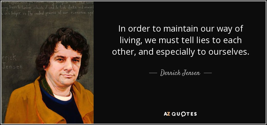 In order to maintain our way of living, we must tell lies to each other, and especially to ourselves. - Derrick Jensen