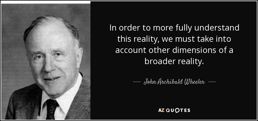 In order to more fully understand this reality, we must take into account other dimensions of a broader reality. - John Archibald Wheeler