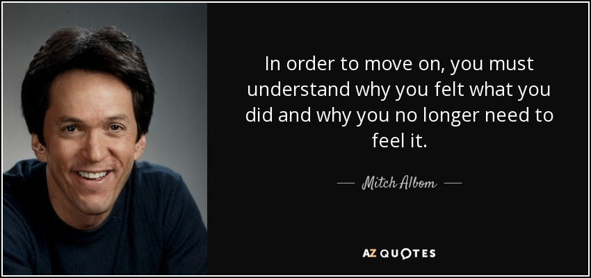 In order to move on, you must understand why you felt what you did and why you no longer need to feel it. - Mitch Albom