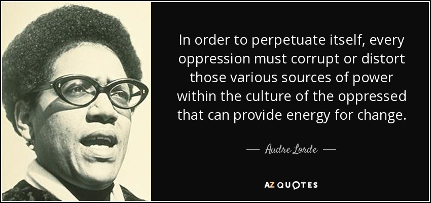 In order to perpetuate itself, every oppression must corrupt or distort those various sources of power within the culture of the oppressed that can provide energy for change. - Audre Lorde