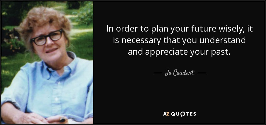 In order to plan your future wisely, it is necessary that you understand and appreciate your past. - Jo Coudert