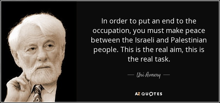 In order to put an end to the occupation, you must make peace between the Israeli and Palestinian people. This is the real aim, this is the real task. - Uri Avnery