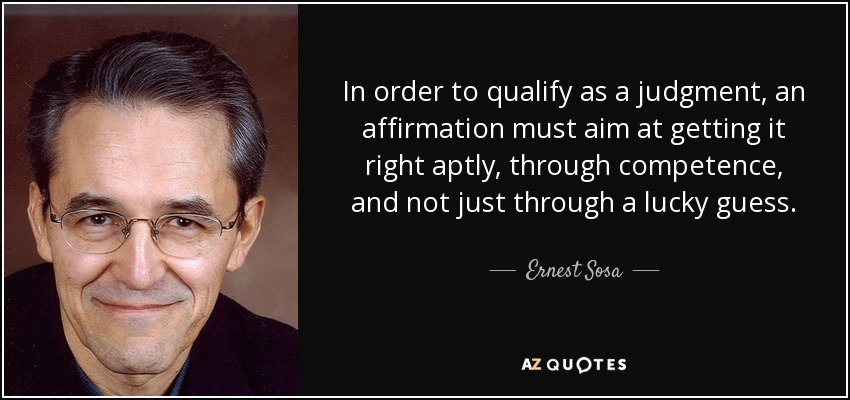 In order to qualify as a judgment, an affirmation must aim at getting it right aptly, through competence, and not just through a lucky guess. - Ernest Sosa