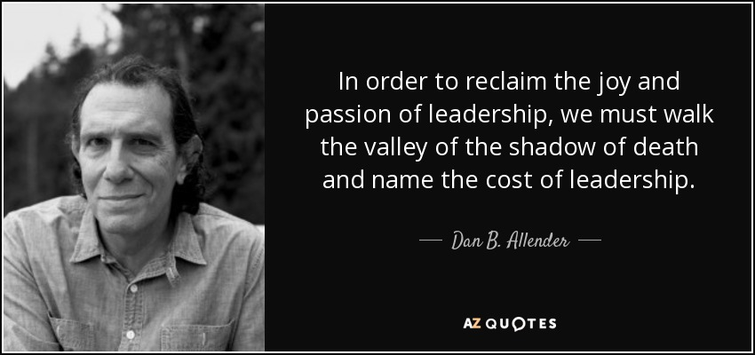 In order to reclaim the joy and passion of leadership, we must walk the valley of the shadow of death and name the cost of leadership. - Dan B. Allender