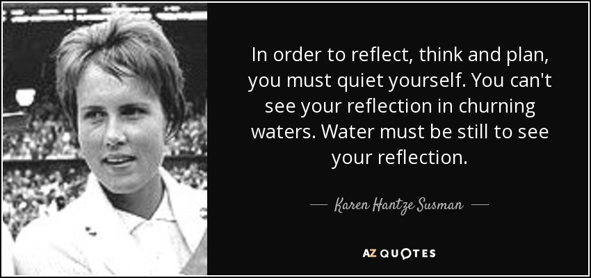 In order to reflect, think and plan, you must quiet yourself. You can't see your reflection in churning waters. Water must be still to see your reflection. - Karen Hantze Susman