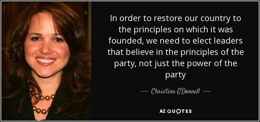 In order to restore our country to the principles on which it was founded, we need to elect leaders that believe in the principles of the party, not just the power of the party - Christine O'Donnell