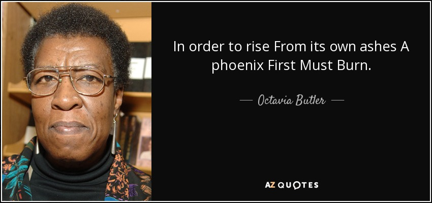 In order to rise From its own ashes A phoenix First Must Burn. - Octavia Butler