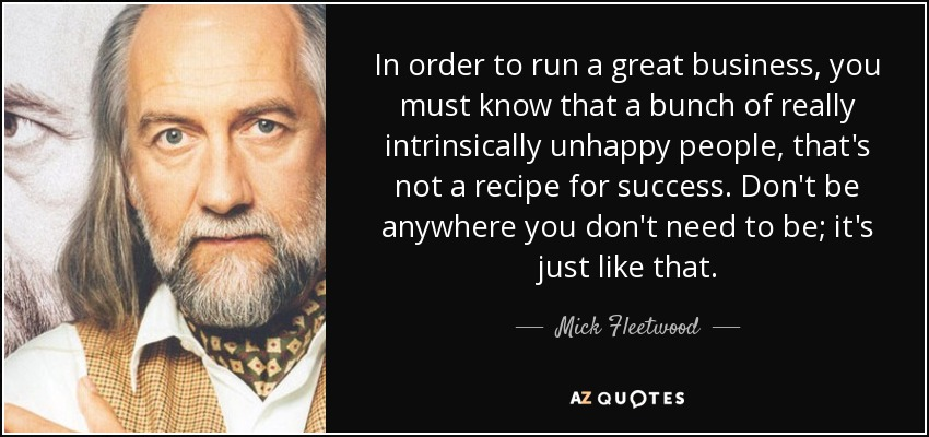 In order to run a great business, you must know that a bunch of really intrinsically unhappy people, that's not a recipe for success. Don't be anywhere you don't need to be; it's just like that. - Mick Fleetwood