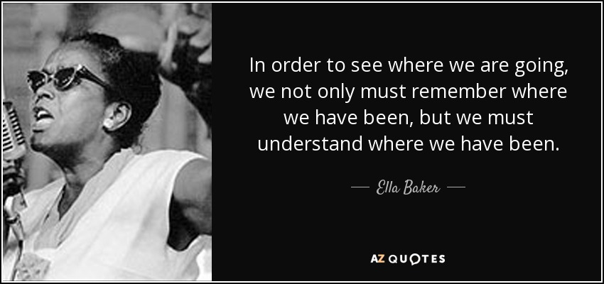 Ella Baker Quote In Order To See Where We Are Going We
