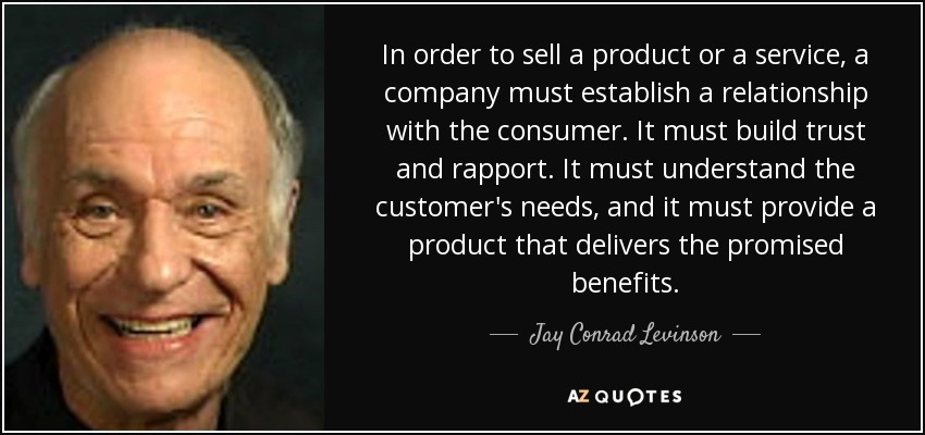 In order to sell a product or a service, a company must establish a relationship with the consumer. It must build trust and rapport. It must understand the customer's needs, and it must provide a product that delivers the promised benefits. - Jay Conrad Levinson