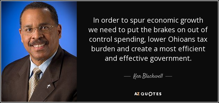 In order to spur economic growth we need to put the brakes on out of control spending, lower Ohioans tax burden and create a most efficient and effective government. - Ken Blackwell