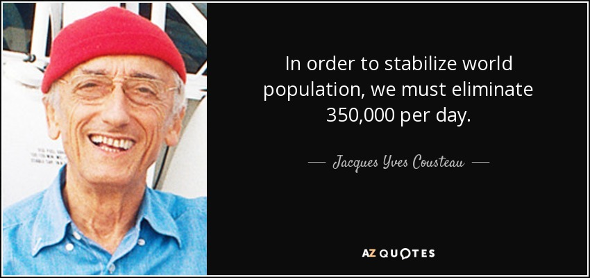 In order to stabilize world population, we must eliminate 350,000 per day. - Jacques Yves Cousteau